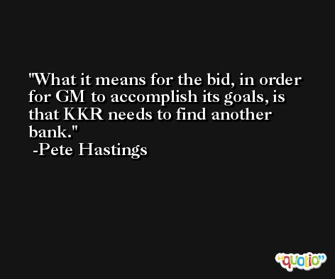 What it means for the bid, in order for GM to accomplish its goals, is that KKR needs to find another bank. -Pete Hastings