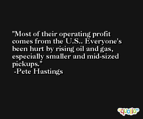 Most of their operating profit comes from the U.S.. Everyone's been hurt by rising oil and gas, especially smaller and mid-sized pickups. -Pete Hastings