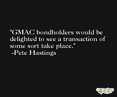 GMAC bondholders would be delighted to see a transaction of some sort take place. -Pete Hastings