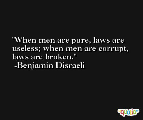When men are pure, laws are useless; when men are corrupt, laws are broken. -Benjamin Disraeli