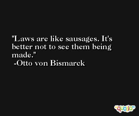 Laws are like sausages. It's better not to see them being made. -Otto von Bismarck