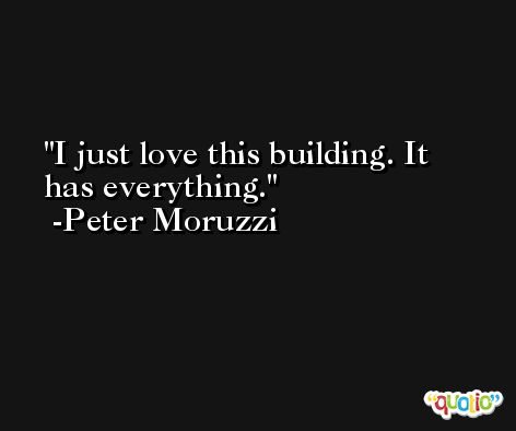 I just love this building. It has everything. -Peter Moruzzi
