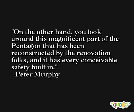 On the other hand, you look around this magnificent part of the Pentagon that has been reconstructed by the renovation folks, and it has every conceivable safety built in. -Peter Murphy