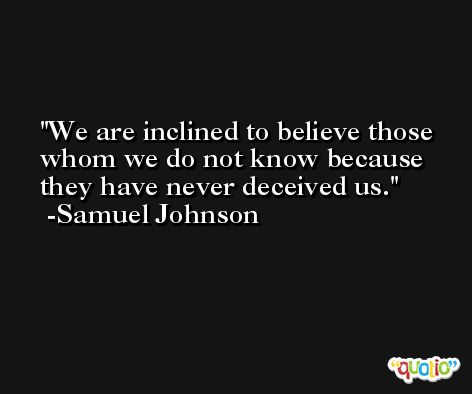 We are inclined to believe those whom we do not know because they have never deceived us. -Samuel Johnson