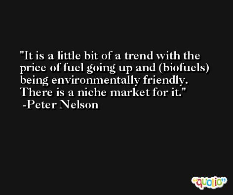 It is a little bit of a trend with the price of fuel going up and (biofuels) being environmentally friendly. There is a niche market for it. -Peter Nelson