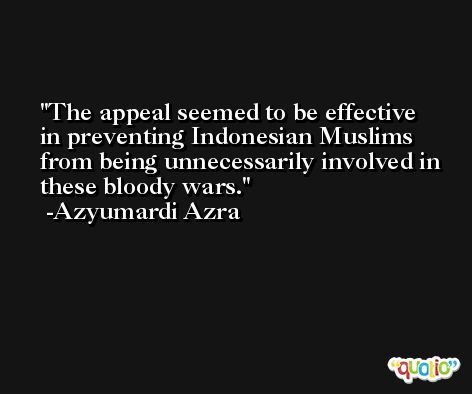 The appeal seemed to be effective in preventing Indonesian Muslims from being unnecessarily involved in these bloody wars. -Azyumardi Azra