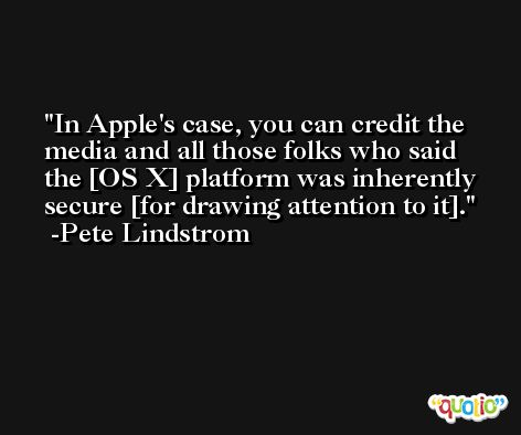 In Apple's case, you can credit the media and all those folks who said the [OS X] platform was inherently secure [for drawing attention to it]. -Pete Lindstrom