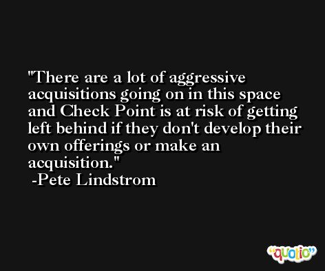 There are a lot of aggressive acquisitions going on in this space and Check Point is at risk of getting left behind if they don't develop their own offerings or make an acquisition. -Pete Lindstrom