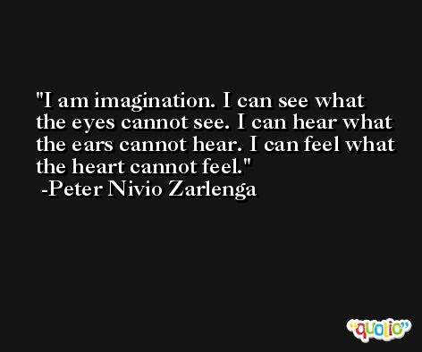 I am imagination. I can see what the eyes cannot see. I can hear what the ears cannot hear. I can feel what the heart cannot feel. -Peter Nivio Zarlenga
