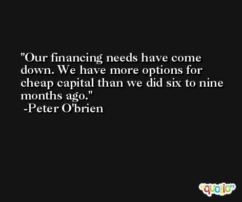 Our financing needs have come down. We have more options for cheap capital than we did six to nine months ago. -Peter O'brien