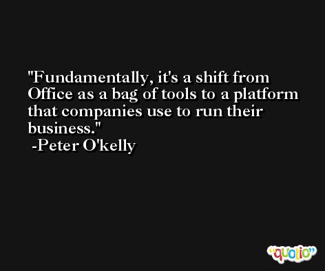 Fundamentally, it's a shift from Office as a bag of tools to a platform that companies use to run their business. -Peter O'kelly