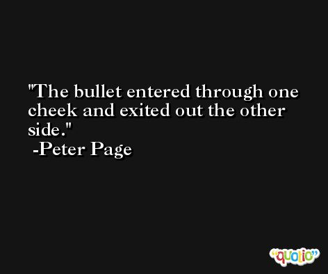 The bullet entered through one cheek and exited out the other side. -Peter Page