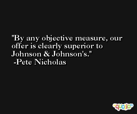 By any objective measure, our offer is clearly superior to Johnson & Johnson's. -Pete Nicholas