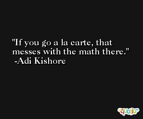 If you go a la carte, that messes with the math there. -Adi Kishore