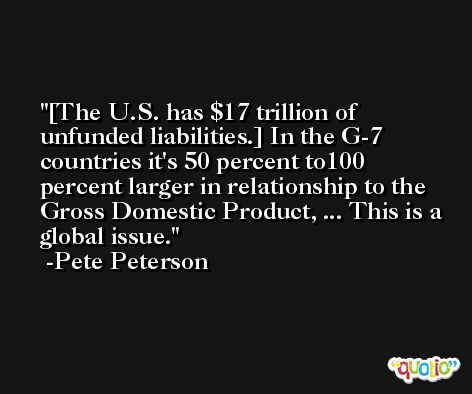 [The U.S. has $17 trillion of unfunded liabilities.] In the G-7 countries it's 50 percent to100 percent larger in relationship to the Gross Domestic Product, ... This is a global issue. -Pete Peterson