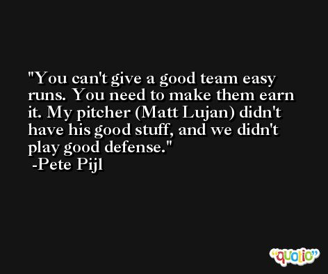 You can't give a good team easy runs. You need to make them earn it. My pitcher (Matt Lujan) didn't have his good stuff, and we didn't play good defense. -Pete Pijl