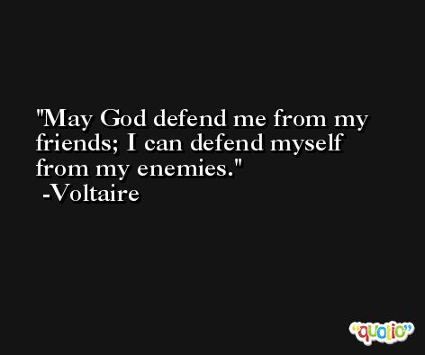 May God defend me from my friends; I can defend myself from my enemies. -Voltaire