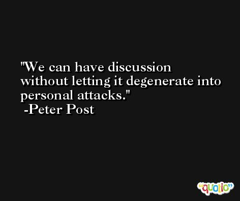 We can have discussion without letting it degenerate into personal attacks. -Peter Post