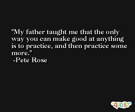 My father taught me that the only way you can make good at anything is to practice, and then practice some more. -Pete Rose