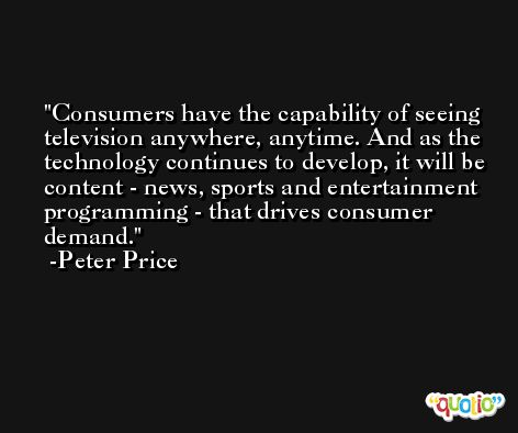 Consumers have the capability of seeing television anywhere, anytime. And as the technology continues to develop, it will be content - news, sports and entertainment programming - that drives consumer demand. -Peter Price