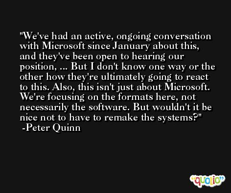 We've had an active, ongoing conversation with Microsoft since January about this, and they've been open to hearing our position, ... But I don't know one way or the other how they're ultimately going to react to this. Also, this isn't just about Microsoft. We're focusing on the formats here, not necessarily the software. But wouldn't it be nice not to have to remake the systems? -Peter Quinn
