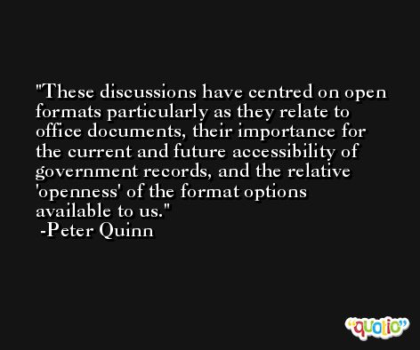 These discussions have centred on open formats particularly as they relate to office documents, their importance for the current and future accessibility of government records, and the relative 'openness' of the format options available to us. -Peter Quinn