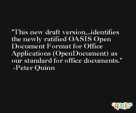 This new draft version...identifies the newly ratified OASIS Open Document Format for Office Applications (OpenDocument) as our standard for office documents. -Peter Quinn