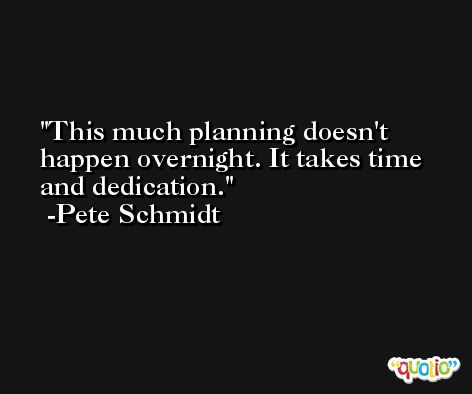 This much planning doesn't happen overnight. It takes time and dedication. -Pete Schmidt
