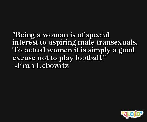 Being a woman is of special interest to aspiring male transexuals. To actual women it is simply a good excuse not to play football. -Fran Lebowitz