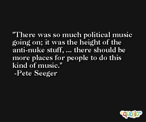 There was so much political music going on; it was the height of the anti-nuke stuff, ... there should be more places for people to do this kind of music. -Pete Seeger