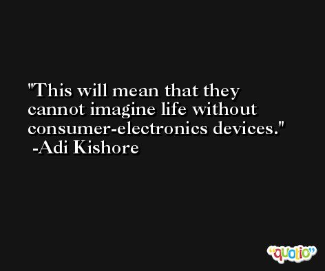 This will mean that they cannot imagine life without consumer-electronics devices. -Adi Kishore