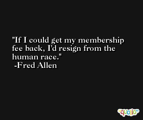 If I could get my membership fee back, I'd resign from the human race. -Fred Allen