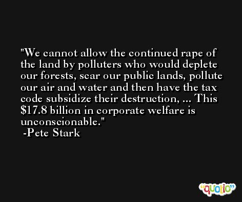 We cannot allow the continued rape of the land by polluters who would deplete our forests, scar our public lands, pollute our air and water and then have the tax code subsidize their destruction, ... This $17.8 billion in corporate welfare is unconscionable. -Pete Stark