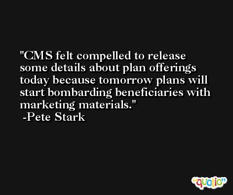 CMS felt compelled to release some details about plan offerings today because tomorrow plans will start bombarding beneficiaries with marketing materials. -Pete Stark
