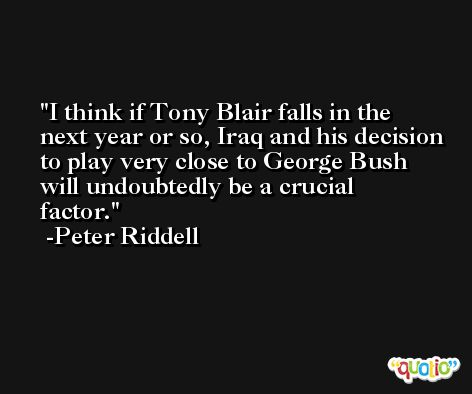 I think if Tony Blair falls in the next year or so, Iraq and his decision to play very close to George Bush will undoubtedly be a crucial factor. -Peter Riddell