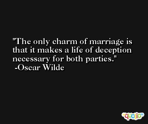 The only charm of marriage is that it makes a life of deception necessary for both parties. -Oscar Wilde