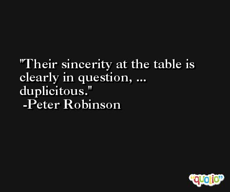 Their sincerity at the table is clearly in question, ... duplicitous. -Peter Robinson