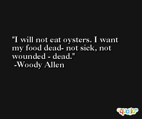 I will not eat oysters. I want my food dead- not sick, not wounded - dead. -Woody Allen