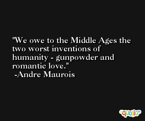 We owe to the Middle Ages the two worst inventions of humanity - gunpowder and romantic love. -Andre Maurois