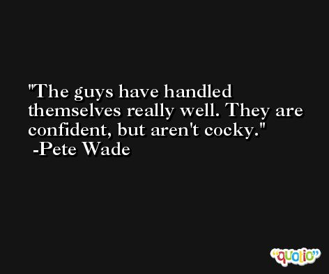 The guys have handled themselves really well. They are confident, but aren't cocky. -Pete Wade