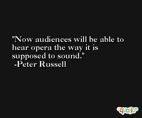 Now audiences will be able to hear opera the way it is supposed to sound. -Peter Russell