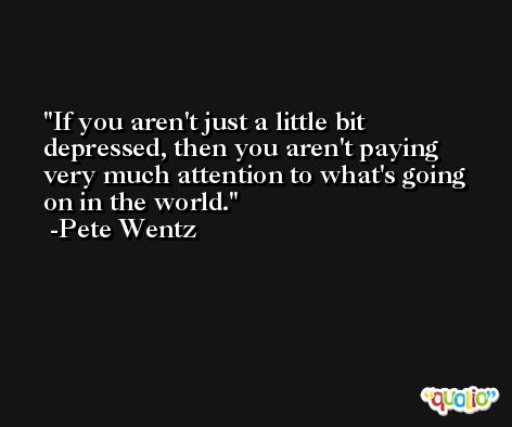 If you aren't just a little bit depressed, then you aren't paying very much attention to what's going on in the world. -Pete Wentz