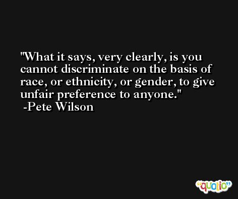What it says, very clearly, is you cannot discriminate on the basis of race, or ethnicity, or gender, to give unfair preference to anyone. -Pete Wilson