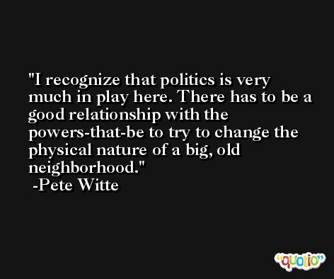 I recognize that politics is very much in play here. There has to be a good relationship with the powers-that-be to try to change the physical nature of a big, old neighborhood. -Pete Witte