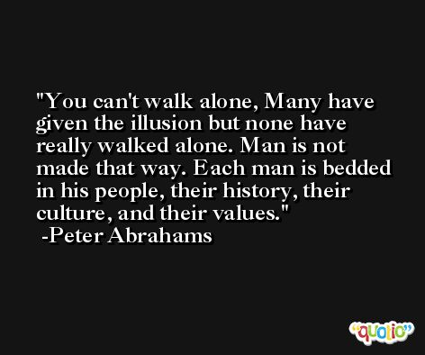 You can't walk alone, Many have given the illusion but none have really walked alone. Man is not made that way. Each man is bedded in his people, their history, their culture, and their values. -Peter Abrahams