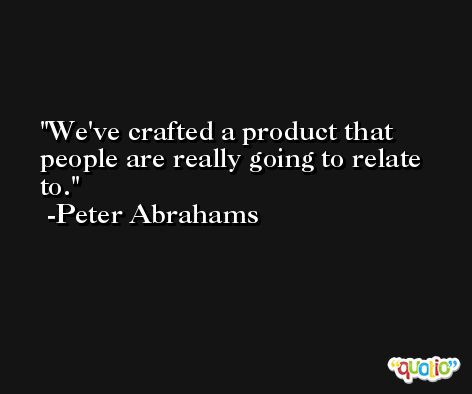 We've crafted a product that people are really going to relate to. -Peter Abrahams