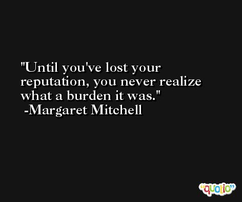 Until you've lost your reputation, you never realize what a burden it was. -Margaret Mitchell