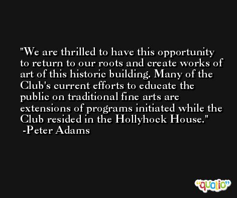 We are thrilled to have this opportunity to return to our roots and create works of art of this historic building. Many of the Club's current efforts to educate the public on traditional fine arts are extensions of programs initiated while the Club resided in the Hollyhock House. -Peter Adams
