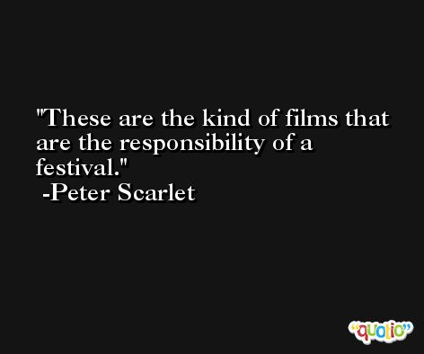 These are the kind of films that are the responsibility of a festival. -Peter Scarlet