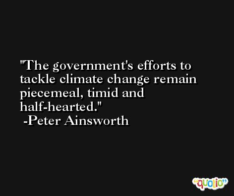 The government's efforts to tackle climate change remain piecemeal, timid and half-hearted. -Peter Ainsworth